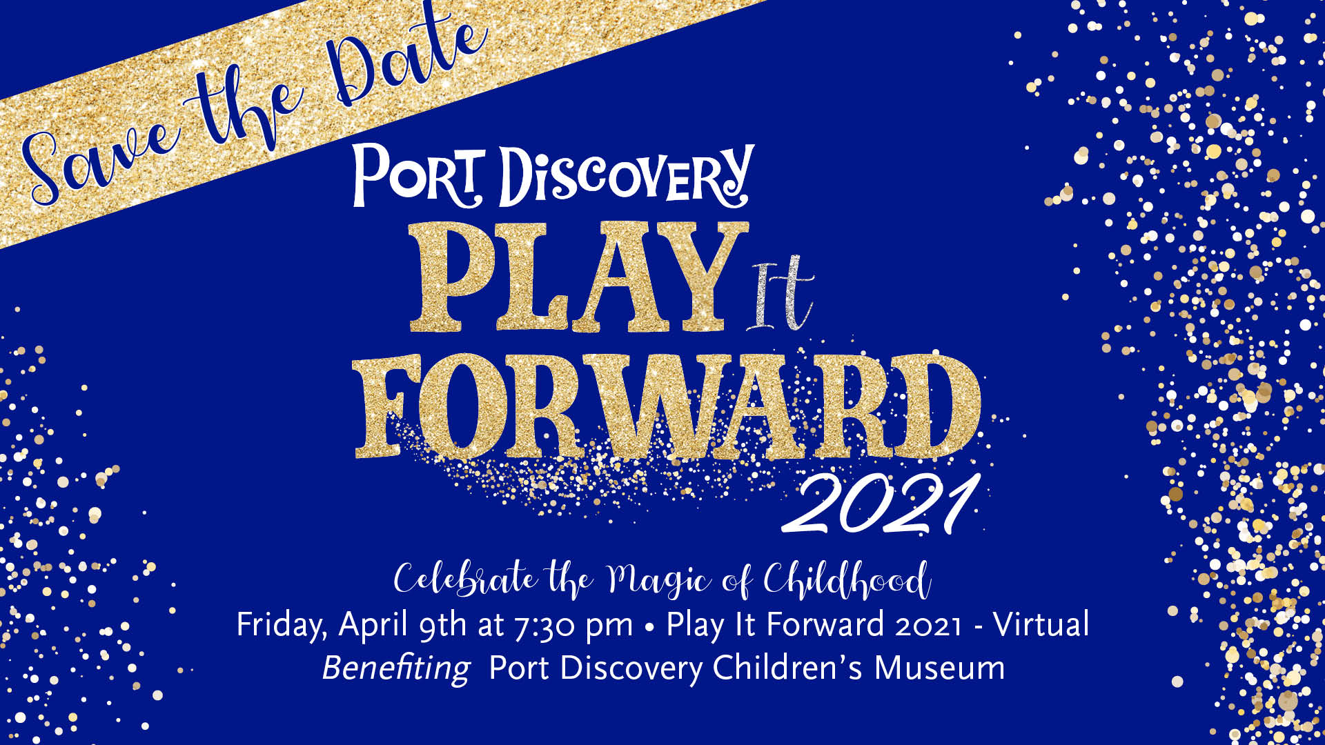 Save the Date for Play it Forward 2021. Celebrate the magic of childhood! Friday, April 9th at 7:30 PM. Play it Forward 2021. Virtual. Benefiting Port Discovery Children's Museum.